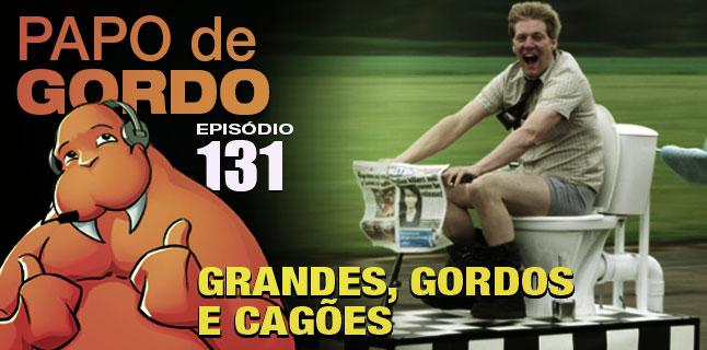 Podcast Papo de Gordo 131 - Grandes, Gordos e Cagões!