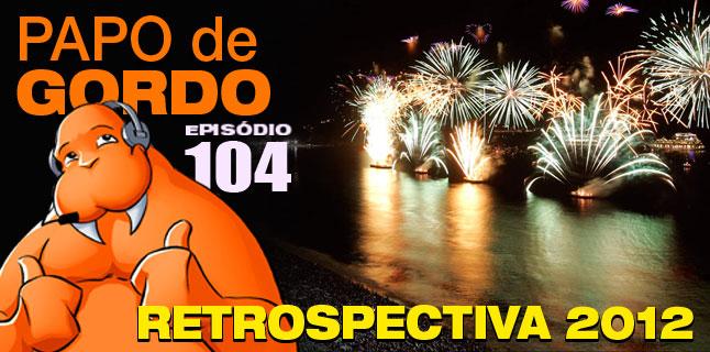 Podcast Papo de Gordo 104 - Retrospectiva 2012