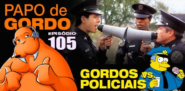 Papo de Gordo 105 - Gordos vs. Policiais