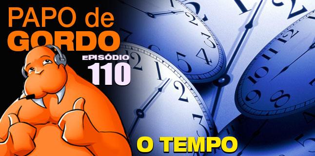 Papo de Gordo 110 - O Tempo