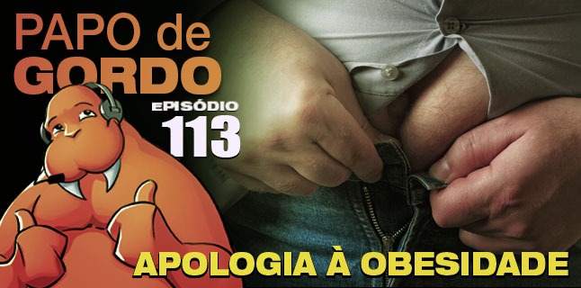 Podcast Papo de Gordo 113 - Apologia à Obesidade