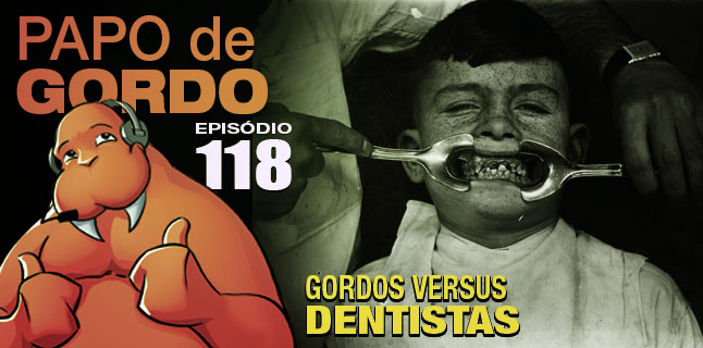 Podcast Papo de Gordo 118 - Gordos vs. Dentistas