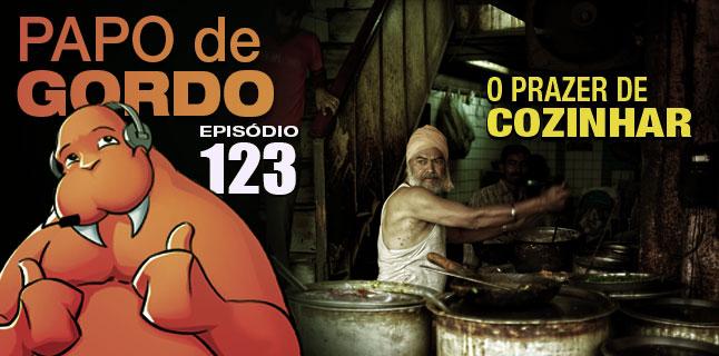 Podcast Papo de Gordo 123 - O Prazer de Cozinhar