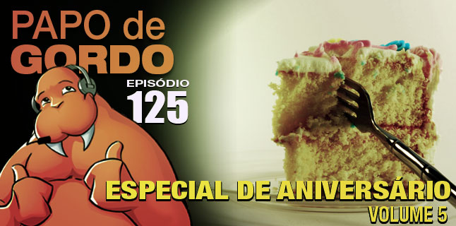 Podcast Papo de Gordo 125 - Especial de Aniversário volume 5